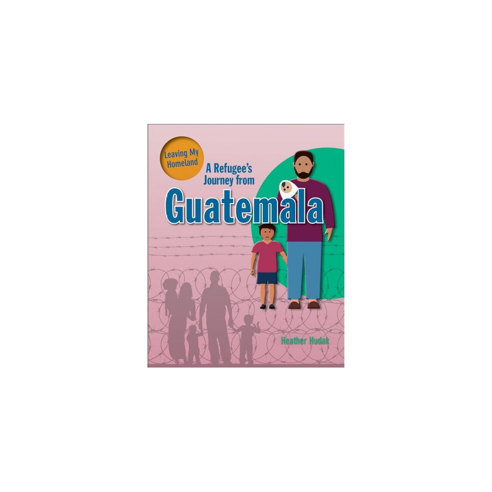 Refugee's Journey from Guatemala - (Leaving My Homeland) by Heather Hudak (Paperback)