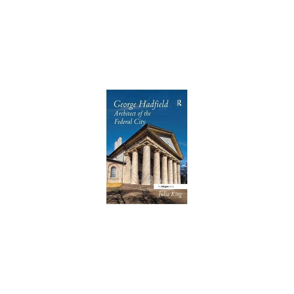 George Hadfield : Architect of the Federal City - by Julia King (Paperback)