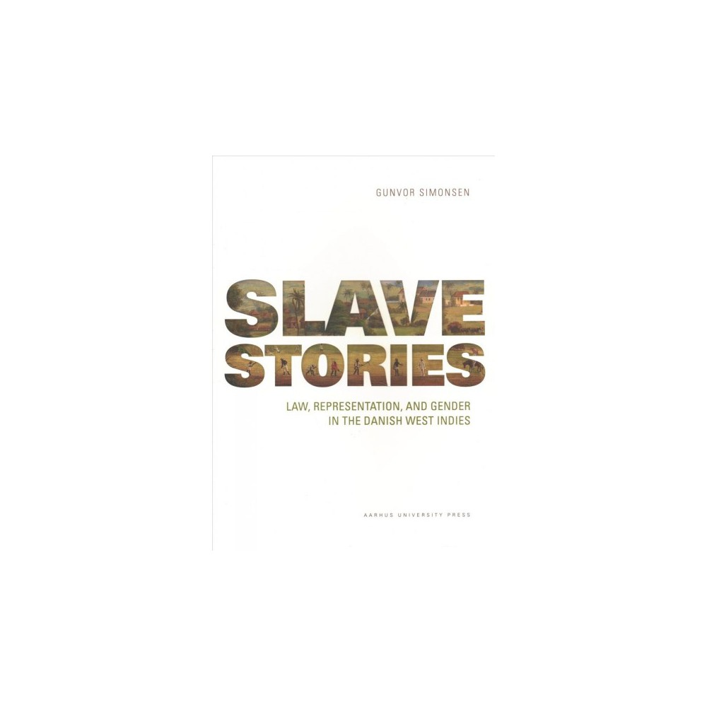 Slave Stories : Law, Representation, and Gender in the Danish West Indies - (Paperback)