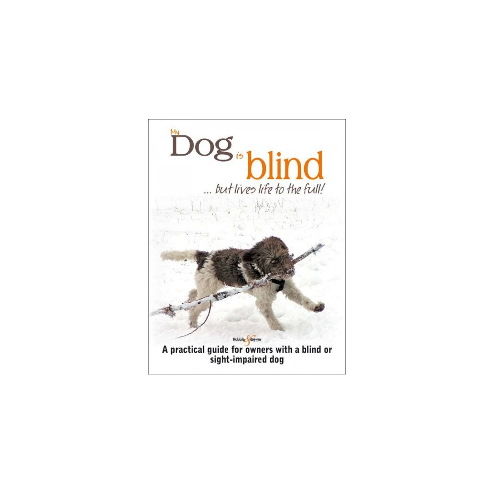 My Dog Is Blind but Lives Life to the Full! : A Practical Guide for Owners With a Blind or