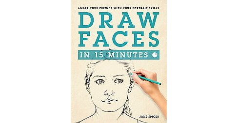 Draw Faces in 15 Minutes : Amaze Your Friends With Your Portrait Skills (Paperback) (Jake Spicer) - image 1 of 1