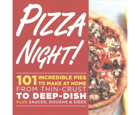Pizza Night! : 101 Incredible Pies to Make at Home From Thin-Crust to Deep-Dish Plus Sauces, Doughs & - image 1 of 1