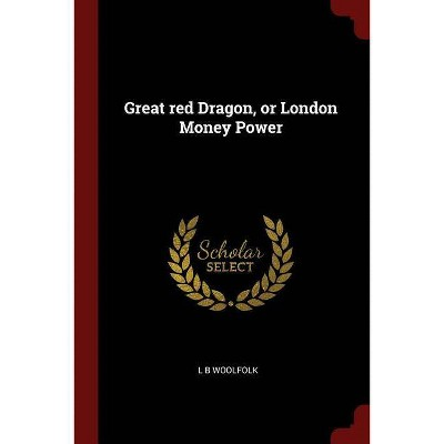 Great Red Dragon, or London Money Power - by  L B Woolfolk (Paperback)