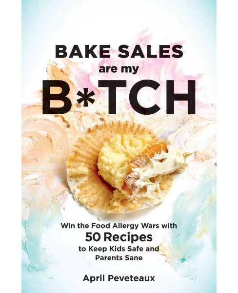 Bake Sales Are My B*tch : Win the Food Allergy Wars with 60+ Recipes to Keep Kids Safe and Parents Sane - image 1 of 1