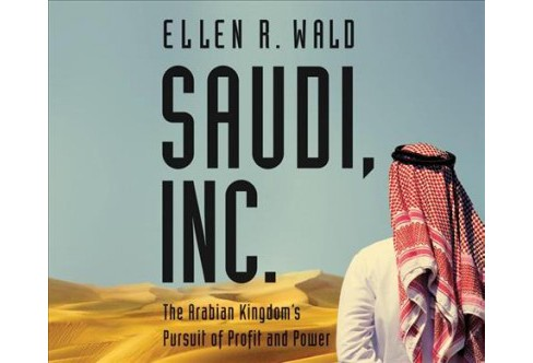Saudi, Inc. : The Arabian Kingdom's Pursuit of Profit and Power -  by Ellen R. Wald (MP3-CD) - image 1 of 1