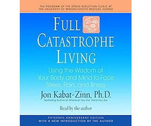 Full Catastrophe Living : Using the Wisdom of Your Body and Mind to Face Stress, Pain, and Illness - image 1 of 1