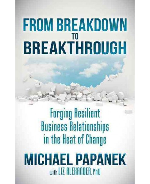 From Breakdown to Breakthrough : Forging Resilient Business Relationships in the Heat of Change - image 1 of 1