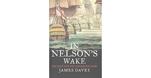 In Nelson's Wake : The Navy and the Napoleonic Wars (Hardcover) (James Davey) - image 1 of 1