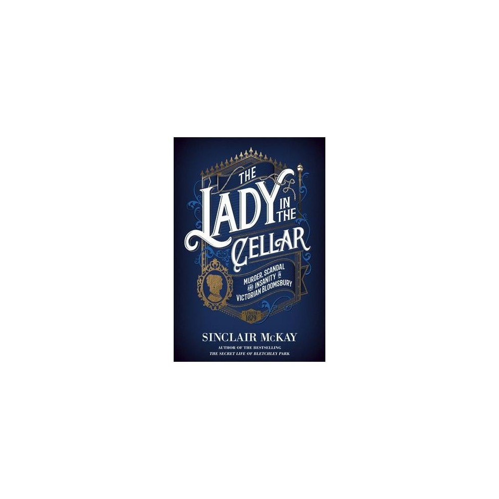 Lady in the Cellar : Murder, Scandal and Insanity in Victorian Bloomsbury - (Hardcover)
