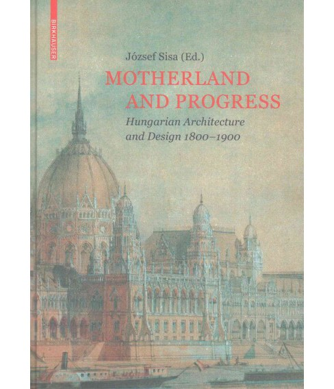 Motherland and Progress : Hungarian Architecture and Design 1800–1900 (Hardcover) (Ju00f3zsef - image 1 of 1