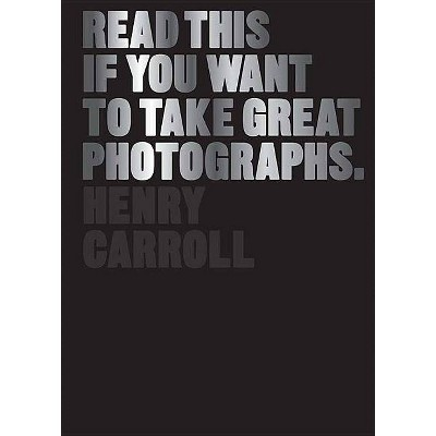 Read This If You Want to Take Great Photographs. - by  Henry Carroll (Paperback)