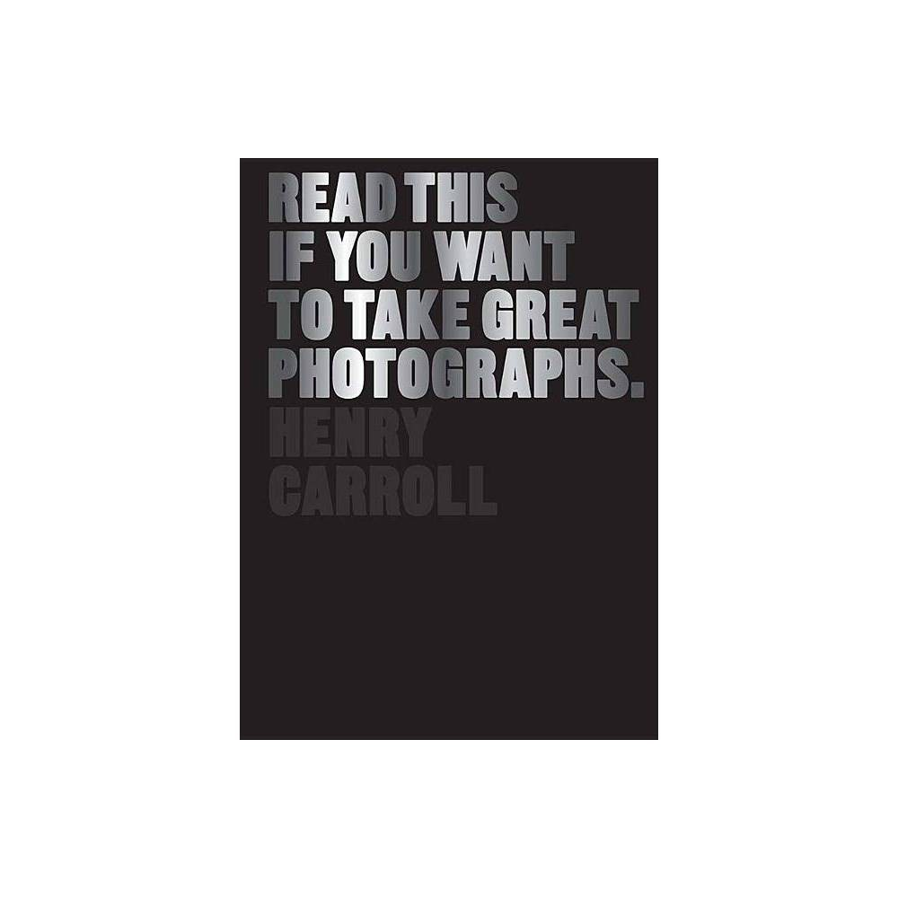 Read This If You Want To Take Great Photographs By Henry Carroll Paperback