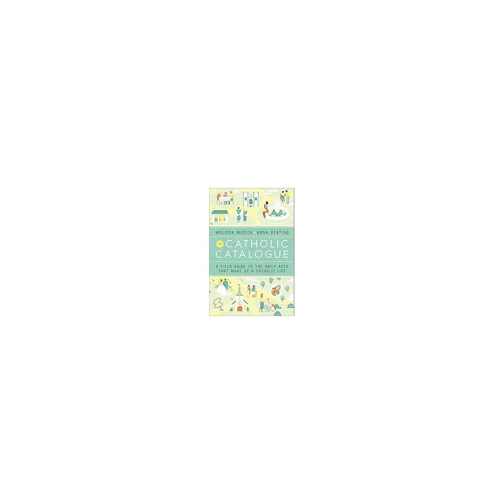 Catholic Catalogue : A Field Guide to the Daily Acts That Make Up a Catholic Life (Hardcover) (Melissa