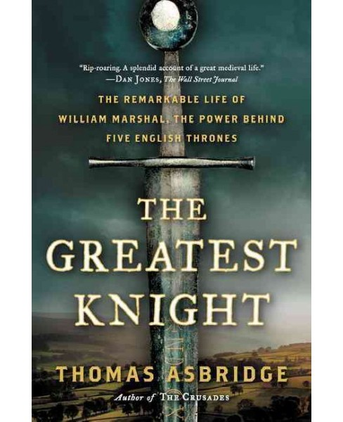Greatest Knight : The Remarkable Life of William Marshal, the Power Behind Five English Thrones - image 1 of 1