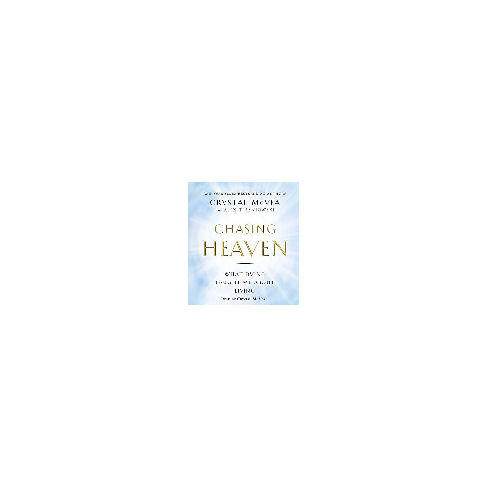 Chasing Heaven : What Dying Taught Me About Living (Unabridged) (CD/Spoken Word) (Crystal McVea & Alex