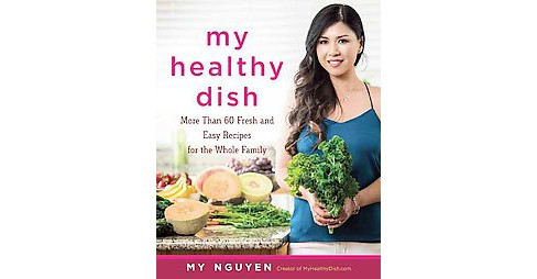 My Healthy Dish : More Than 85 Fresh & Easy Recipes for the Whole Family (Hardcover) (My Nguyen) - image 1 of 1