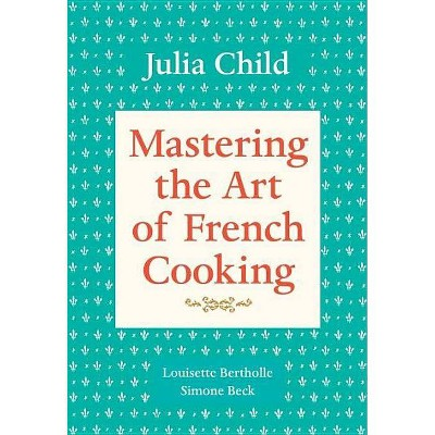 Mastering the Art of French Cooking, Volume 1 - by Julia Child & Simone Beck & Louisette Bertholle