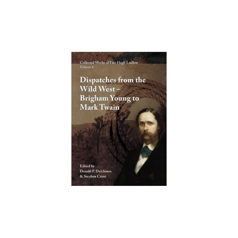 Dispatches from the Wild West : From Brigham Young to Mark Twain - by Fitz Hugh Ludlow (Hardcover)