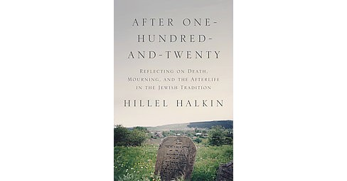 After One-hundred-and-twenty : Reflecting on Death, Mourning, and the Afterlife in the Jewish Tradition - image 1 of 1