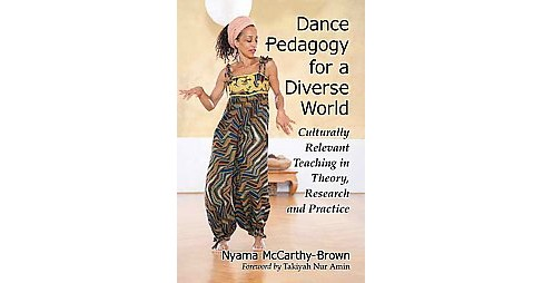 Dance Pedagogy for a Diverse World : Culturally Relevant Teaching in Theory, Research and Practice - image 1 of 1