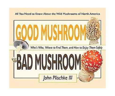 Good Mushroom Bad Mushroom : Who's Who, Where to Find Them, and How to Enjoy Them Safely (Paperback) - image 1 of 1