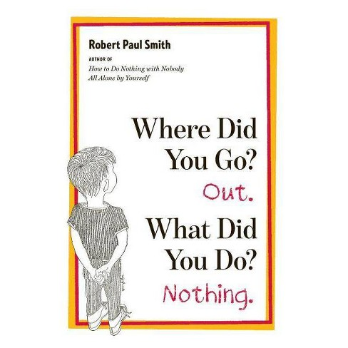 Where Did You Go? Out. What Did You Do? Nothing. - by  Robert Paul Smith (Paperback) - image 1 of 1