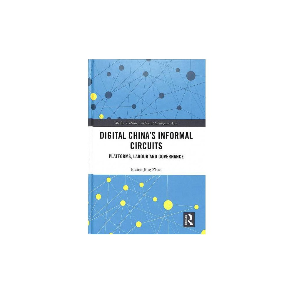 Digital China's Informal Circuits : Platforms, Labour and Governance - by Elaine Jing Zhao (Hardcover)
