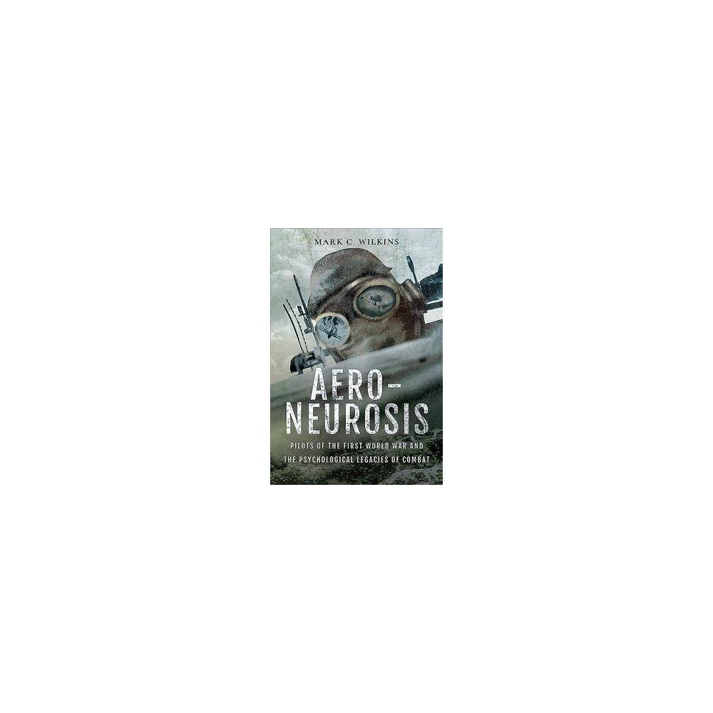 Aero-neurosis : Pilots of the First World War and the Psychological Legacies of Combat - (Hardcover)