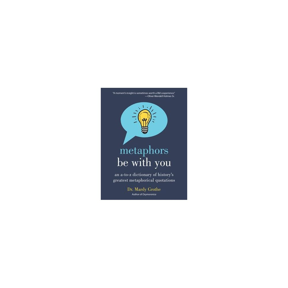 Metaphors Be With You : An A-to-Z Dictionary of History's Greatest Metaphorical Quotations (Reprint)