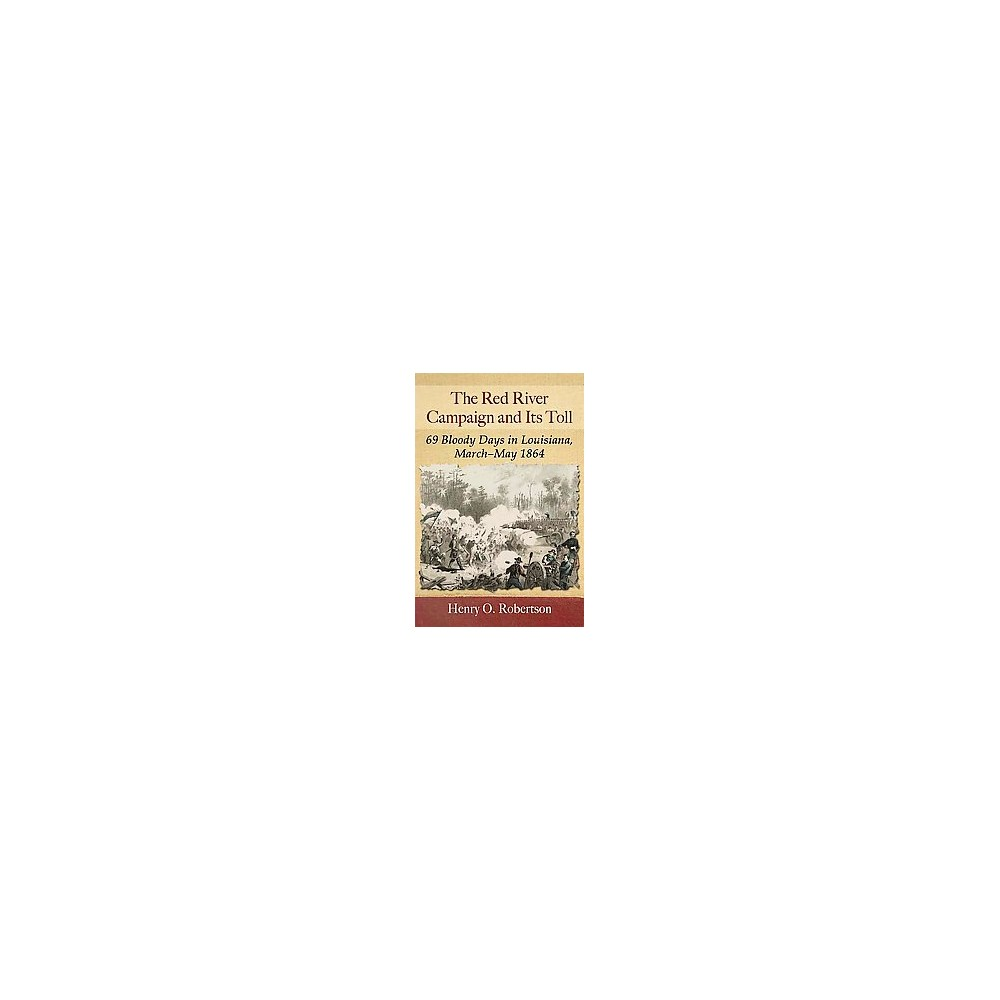 Red River Campaign and Its Toll : 69 Bloody Days in Louisiana, March-May 1864 (Paperback) (Henry O.