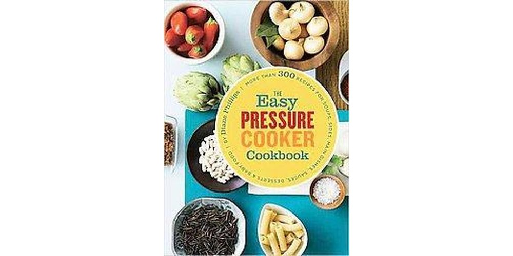 Chronicle Books Easy Pressure Cooker Cookbook : More Than 300 Recipes for Soups, Sides, Main Dishes, Sauces, Desserts &