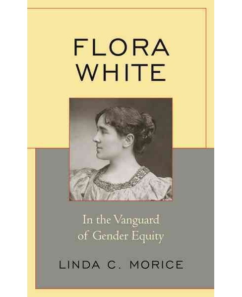 Flora White : In the Vanguard of Gender Equity (Hardcover) (Linda C. Morice) - image 1 of 1