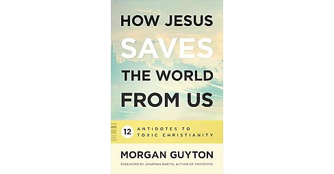 How Jesus Saves the World from Us : 12 Antidotes to Toxic Christianity (Paperback) (Morgan Guyton) - image 1 of 1