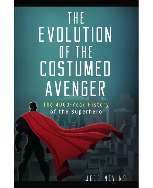 Evolution of the Costumed Avenger : The 4,000-Year History of the Superhero (Hardcover) (Jess Nevins) - image 1 of 1
