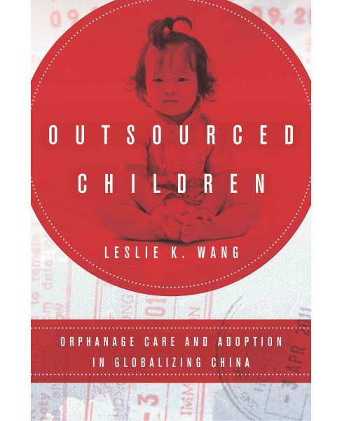 Outsourced Children : Orphanage Care and Adoption in Globalizing China (Hardcover) (Leslie K. Wang) - image 1 of 1