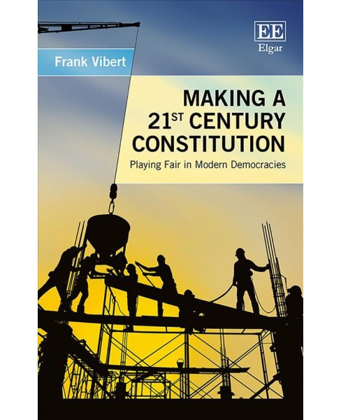 Making a 21st Century Constitution : Playing Fair in Modern Democracies -  by Frank Vibert (Hardcover) - image 1 of 1