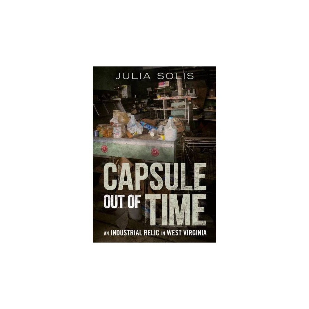 Capsule Out of Time : An Industrial Relic in West Virginia - by Julia Solis (Paperback)