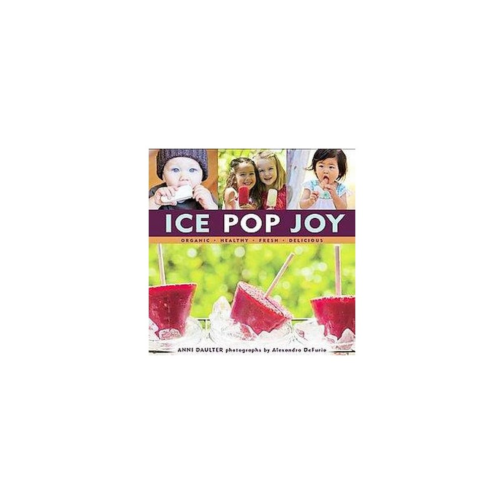 Ice Pop Joy : Organic, Healthy, Fresh, Delicious (Hardcover) (Anni Daulter)