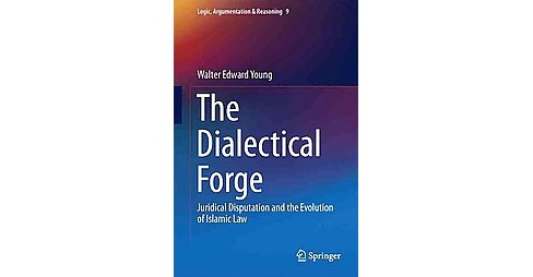 Dialectical Forge : Juridical Disputation and the Evolution of Islamic Law (Hardcover) (Walter Edward - image 1 of 1