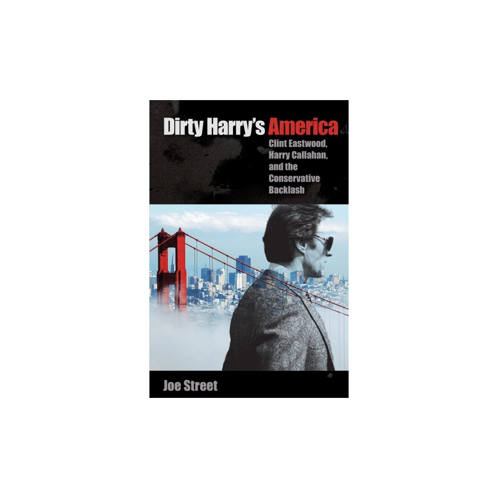 Dirty Harry's America : Clint Eastwood, Harry Callahan, and the Conservative Backlash - Reprint