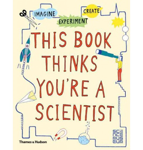 This Book Thinks You're a Scientist : Experiment, Imagine, Create (Paperback) - image 1 of 1