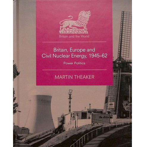 Britain, Europe and Civil Nuclear Energy, 1945-62 : Power Politics -  by Martin Theaker (Hardcover) - image 1 of 1