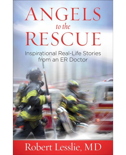 Angels to the Rescue : Inspirational Real-life Stories from an Er Doctor (Paperback) (Robert D. Lesslie) - image 1 of 1