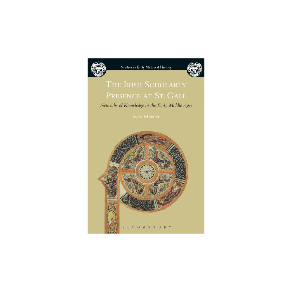 Irish Scholarly Presence at St. Gall : Networks of Knowledge in the Early Middle Ages - (Hardcover)