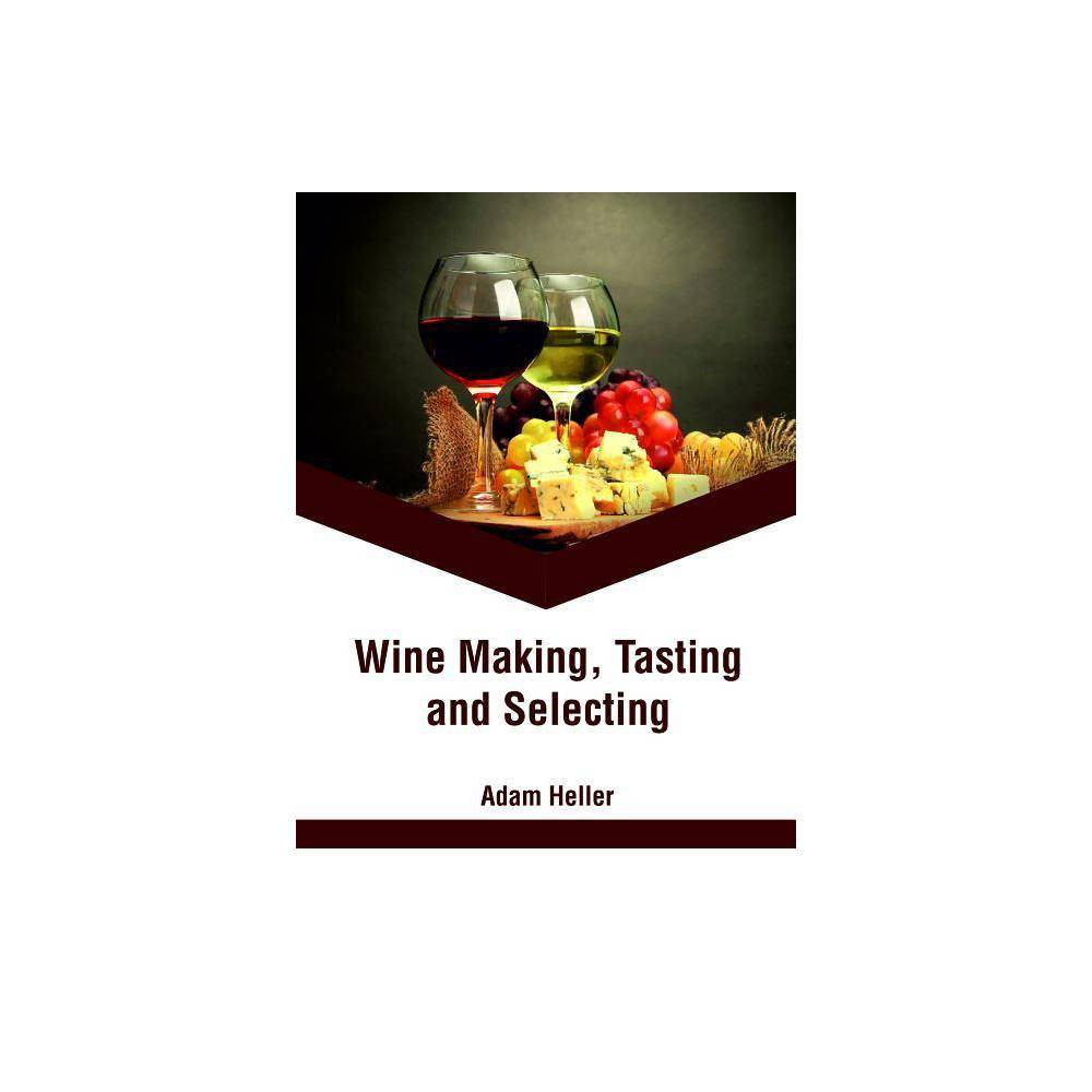 Wine Making, Tasting and Selecting - (Hardcover) The topics included in this book on wine are of utmost significance and are bound to provide incredible insights to readers. The process of making wine begins with the selection of grapes, crushing them and then preserving them in a bottle. There are different variants of wine like fruit wine, white wine, red wine, mead and rose wine. For all those who are interested in the making and selection of wine, this book can prove to be an essential guide. It will help the readers in developing a better understanding of the procedures related to wine making.