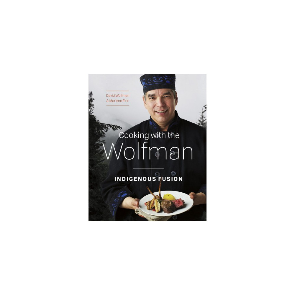 Cooking With the Wolfman : Indigenous Fusion - by David Wolfman & Marlene Finn (Paperback)