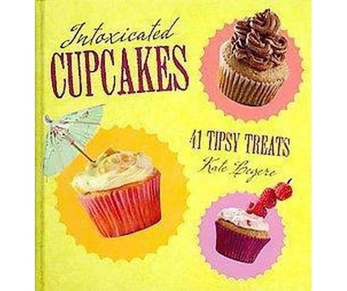 Intoxicated Cupcakes : 41 Tipsy Treats (Hardcover) (Kate Legere) - image 1 of 1