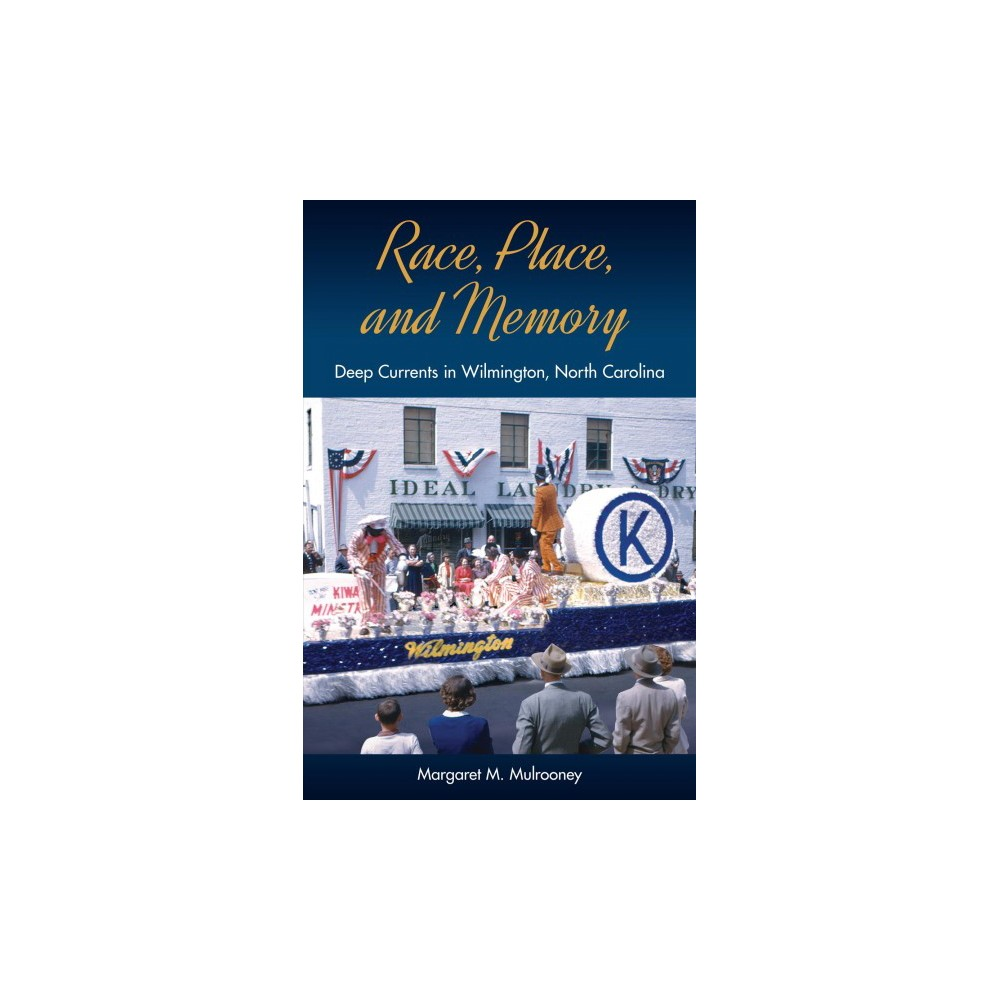 Race, Place, and Memory : Deep Currents in Wilmington, North Carolina (Hardcover) (Margaret M.