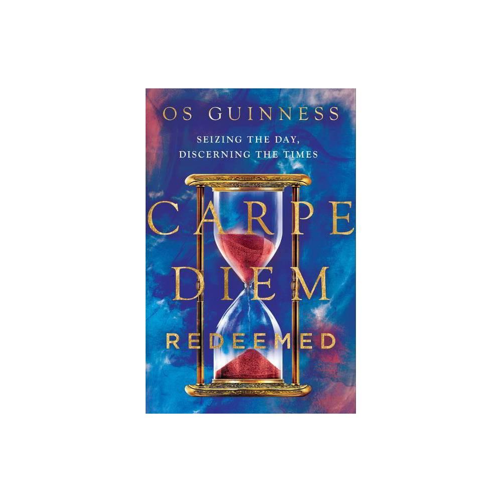 Carpe Diem Redeemed By Os Guinness Hardcover