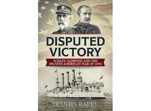 Disputed Victory : Schley, Sampson and the Spanish-american War of 1898 -  by Quintin Barry (Hardcover) - image 1 of 1